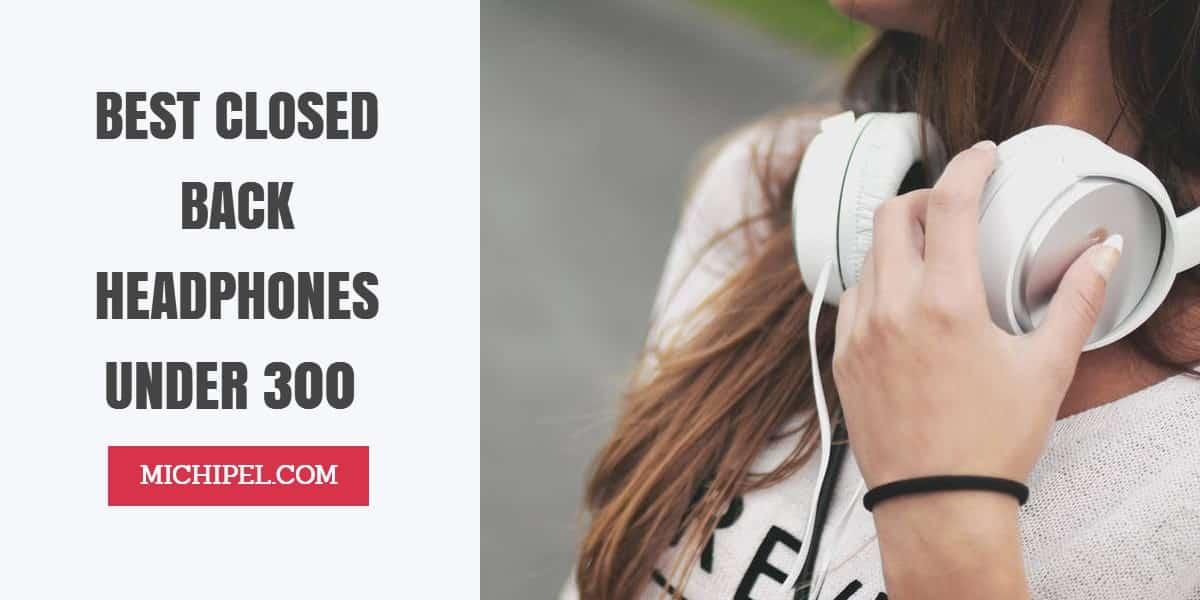 best closed back headphones under 300